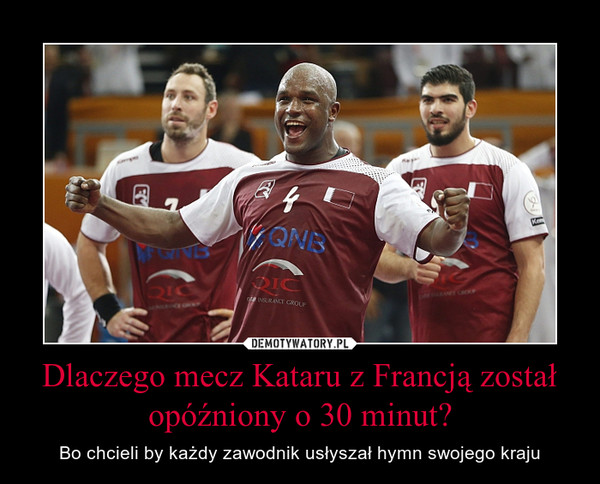 Dlaczego mecz Kataru z Francją został opóźniony o 30 minut? – Bo chcieli by każdy zawodnik usłyszał hymn swojego kraju
