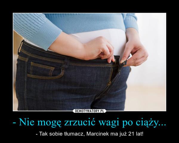- Nie mogę zrzucić wagi po ciąży... – - Tak sobie tłumacz, Marcinek ma już 21 lat!