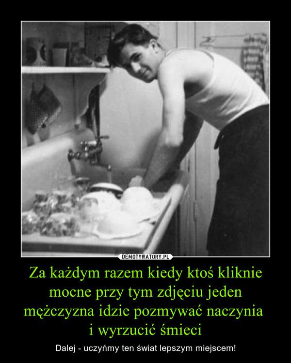 Za każdym razem kiedy ktoś kliknie mocne przy tym zdjęciu jeden mężczyzna idzie pozmywać naczynia i wyrzucić śmieci – Dalej - uczyńmy ten świat lepszym miejscem!