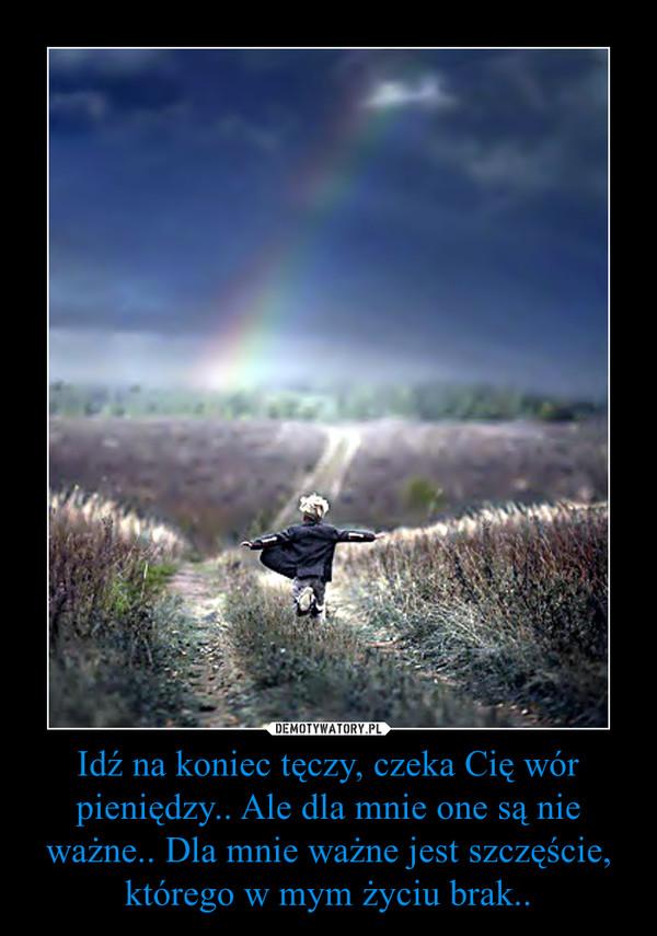 Idź na koniec tęczy, czeka Cię wór pieniędzy.. Ale dla mnie one są nie ważne.. Dla mnie ważne jest szczęście, którego w mym życiu brak.. –