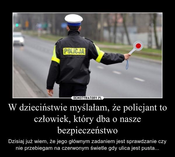 W dzieciństwie myślałam, że policjant to człowiek, który dba o nasze bezpieczeństwo – Dzisiaj już wiem, że jego głównym zadaniem jest sprawdzanie czy nie przebiegam na czerwonym świetle gdy ulica jest pusta...
