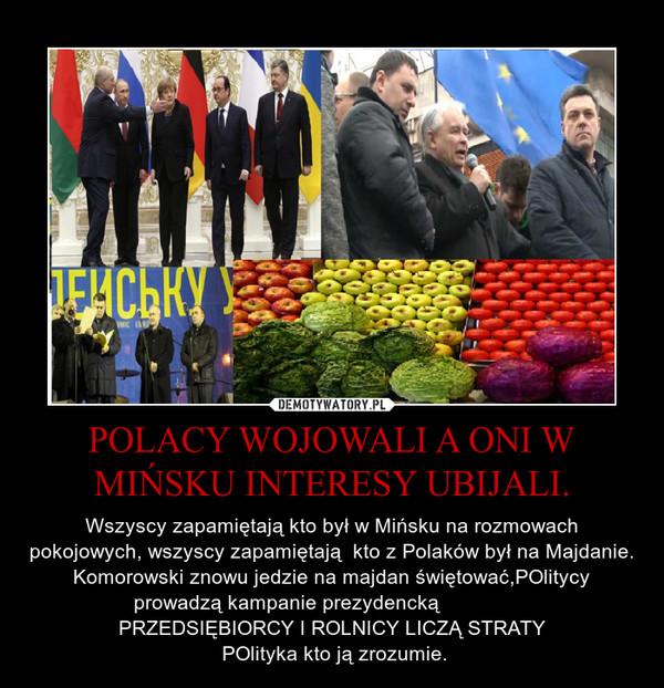 POLACY WOJOWALI A ONI W MIŃSKU INTERESY UBIJALI. – Wszyscy zapamiętają kto był w Mińsku na rozmowach pokojowych, wszyscy zapamiętają  kto z Polaków był na Majdanie.Komorowski znowu jedzie na majdan świętować,POlitycy prowadzą kampanie prezydencką                PRZEDSIĘBIORCY I ROLNICY LICZĄ STRATY POlityka kto ją zrozumie.