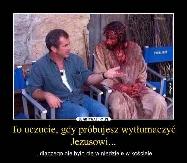 To uczucie, gdy próbujesz wytłumaczyć Jezusowi... – ...dlaczego nie było cię w niedziele w kościele