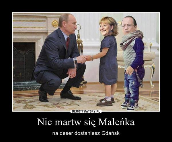 Nie martw się Maleńka – na deser dostaniesz Gdańsk