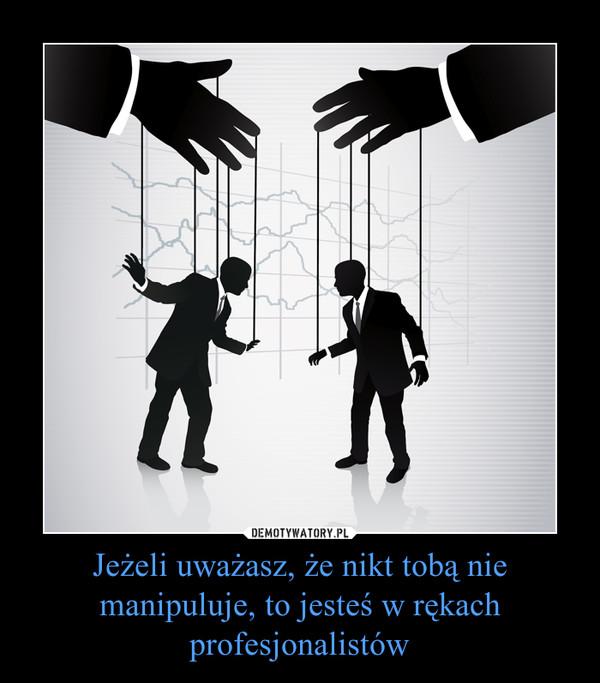 Jeżeli uważasz, że nikt tobą nie manipuluje, to jesteś w rękach profesjonalistów –
