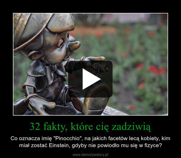 """32 fakty, które cię zadziwią – Co oznacza imię """"Pinocchio"""", na jakich facetów lecą kobiety, kim miał zostać Einstein, gdyby nie powiodło mu się w fizyce?"""