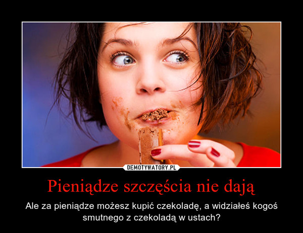 Pieniądze szczęścia nie dają – Ale za pieniądze możesz kupić czekoladę, a widziałeś kogoś smutnego z czekoladą w ustach?