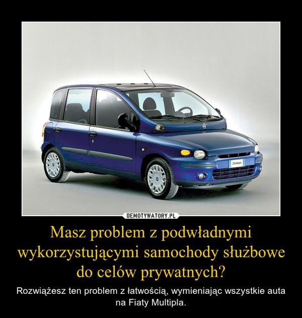 Masz problem z podwładnymi wykorzystującymi samochody służbowe do celów prywatnych? – Rozwiążesz ten problem z łatwością, wymieniając wszystkie auta na Fiaty Multipla.