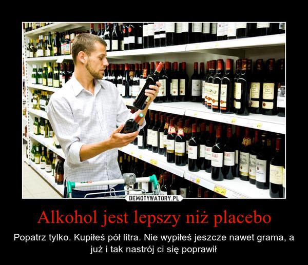 Alkohol jest lepszy niż placebo – Popatrz tylko. Kupiłeś pół litra. Nie wypiłeś jeszcze nawet grama, a już i tak nastrój ci się poprawił
