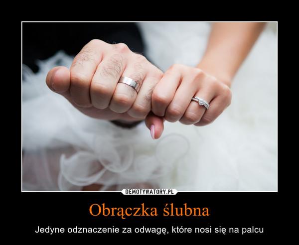 Obrączka ślubna – Jedyne odznaczenie za odwagę, które nosi się na palcu