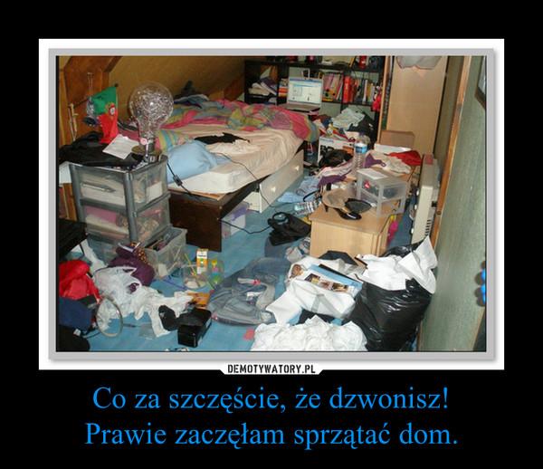 Co za szczęście, że dzwonisz!Prawie zaczęłam sprzątać dom. –