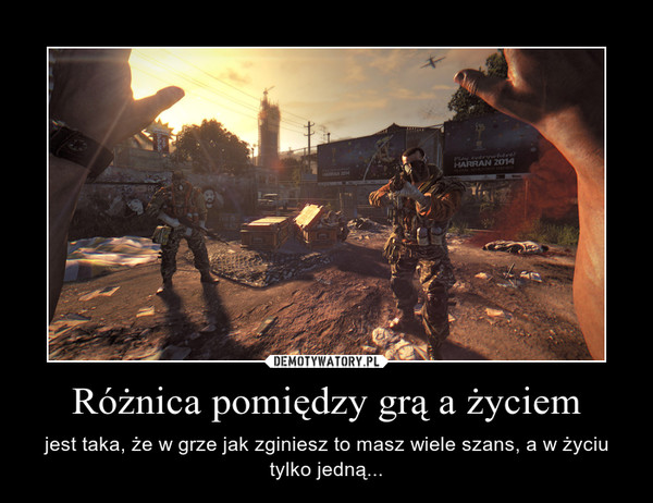 Różnica pomiędzy grą a życiem – jest taka, że w grze jak zginiesz to masz wiele szans, a w życiu tylko jedną...