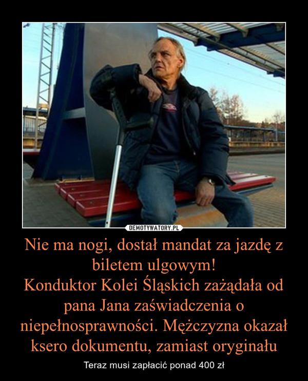 Nie ma nogi, dostał mandat za jazdę z biletem ulgowym!Konduktor Kolei Śląskich zażądała od pana Jana zaświadczenia o niepełnosprawności. Mężczyzna okazał ksero dokumentu, zamiast oryginału – Teraz musi zapłacić ponad 400 zł
