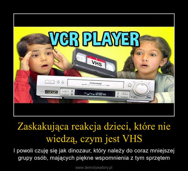 Zaskakująca reakcja dzieci, które nie wiedzą, czym jest VHS – I powoli czuję się jak dinozaur, który należy do coraz mniejszej grupy osób, mających piękne wspomnienia z tym sprzętem