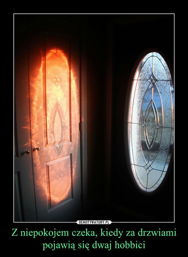 Z niepokojem czeka, kiedy za drzwiami pojawią się dwaj hobbici –