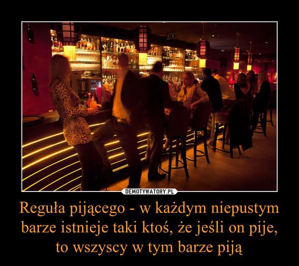 Reguła pijącego - w każdym niepustym barze istnieje taki ktoś, że jeśli on pije, to wszyscy w tym barze piją –