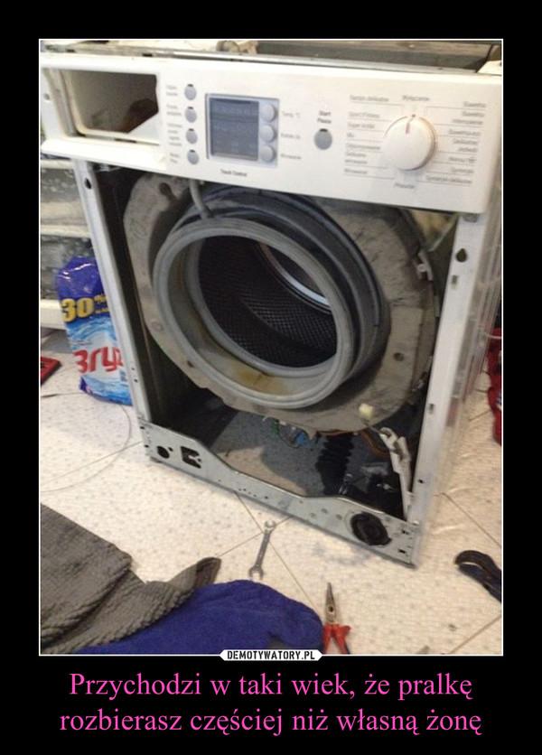 Przychodzi w taki wiek, że pralkę rozbierasz częściej niż własną żonę –
