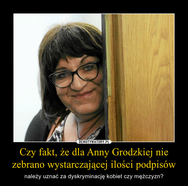 Czy fakt, że dla Anny Grodzkiej nie zebrano wystarczającej ilości podpisów – należy uznać za dyskryminację kobiet czy mężczyzn?