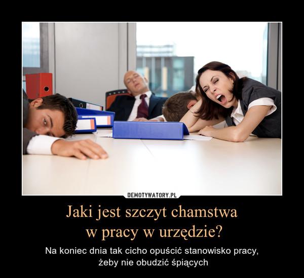 Jaki jest szczyt chamstwa w pracy w urzędzie? – Na koniec dnia tak cicho opuścić stanowisko pracy, żeby nie obudzić śpiących