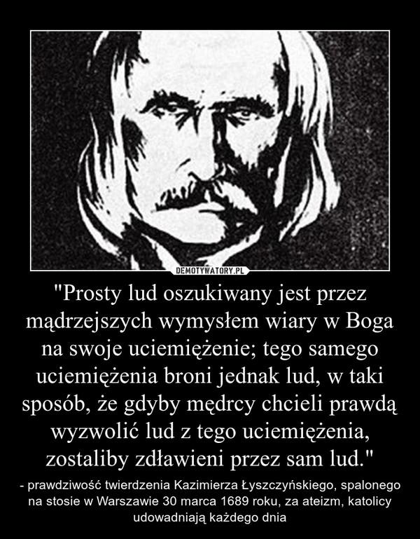 """""""Prosty lud oszukiwany jest przez mądrzejszych wymysłem wiary w Boga na swoje uciemiężenie; tego samego uciemiężenia broni jednak lud, w taki sposób, że gdyby mędrcy chcieli prawdą wyzwolić lud z tego uciemiężenia, zostaliby zdławieni przez sam lud.& – - prawdziwość twierdzenia Kazimierza Łyszczyńskiego, spalonego na stosie w Warszawie 30 marca 1689 roku, za ateizm, katolicy udowadniają każdego dnia"""