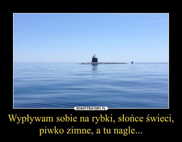 Wypływam sobie na rybki, słońce świeci, piwko zimne, a tu nagle... –