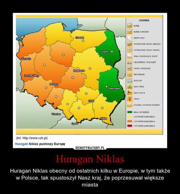 Huragan Niklas – Huragan Niklas obecny od ostatnich kilku w Europie, w tym także w Polsce, tak spustoszył Nasz kraj, że poprzesuwał większe miasta