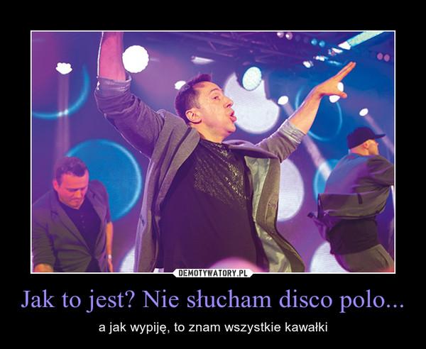 Jak to jest? Nie słucham disco polo... – a jak wypiję, to znam wszystkie kawałki