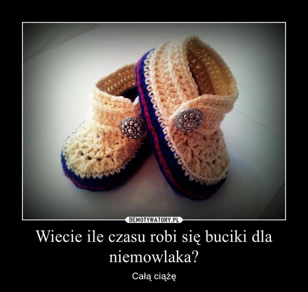 Wiecie ile czasu robi się buciki dla niemowlaka? – Całą ciążę