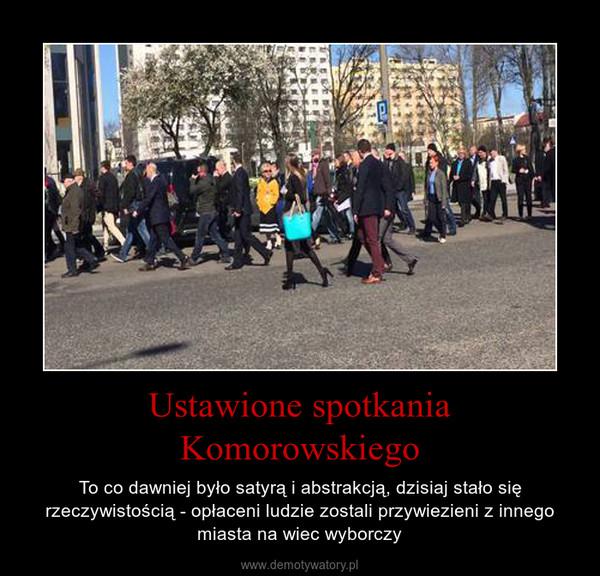 Ustawione spotkania Komorowskiego – To co dawniej było satyrą i abstrakcją, dzisiaj stało się rzeczywistością - opłaceni ludzie zostali przywiezieni z innego miasta na wiec wyborczy