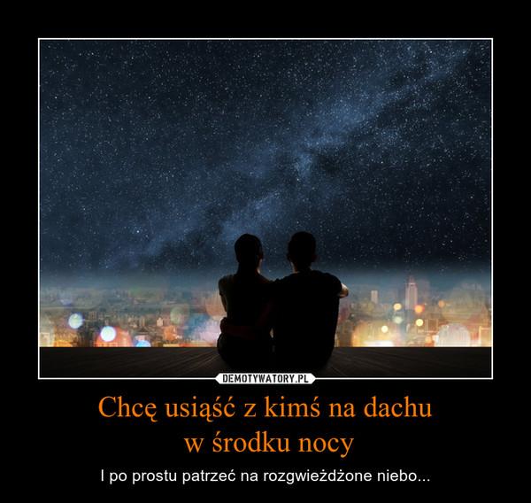 Chcę usiąść z kimś na dachu w środku nocy – I po prostu patrzeć na rozgwieżdżone niebo...