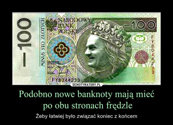 Podobno nowe banknoty mają mieć po obu stronach frędzle – Żeby łatwiej było związać koniec z końcem