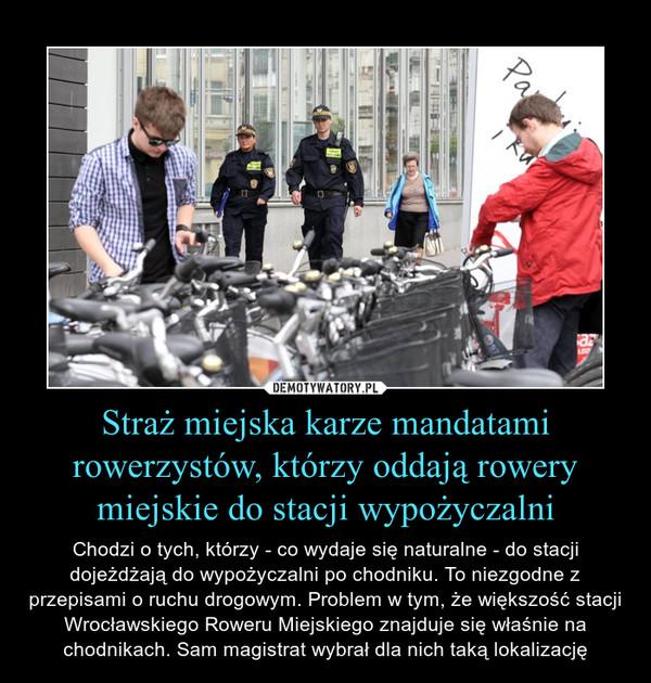 Straż miejska karze mandatami rowerzystów, którzy oddają rowery miejskie do stacji wypożyczalni – Chodzi o tych, którzy - co wydaje się naturalne - do stacji dojeżdżają do wypożyczalni po chodniku. To niezgodne z przepisami o ruchu drogowym. Problem w tym, że większość stacji Wrocławskiego Roweru Miejskiego znajduje się właśnie na chodnikach. Sam magistrat wybrał dla nich taką lokalizację