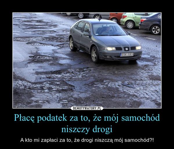 Płacę podatek za to, że mój samochód niszczy drogi – A kto mi zapłaci za to, że drogi niszczą mój samochód?!