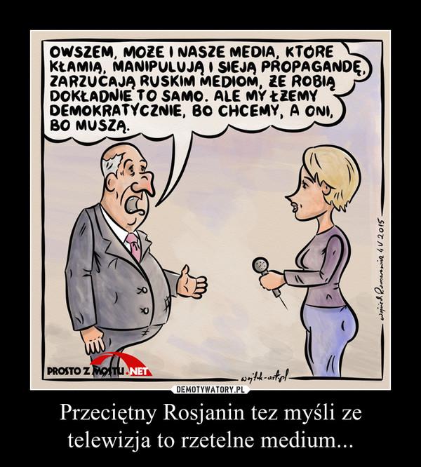 Przeciętny Rosjanin tez myśli ze telewizja to rzetelne medium... –