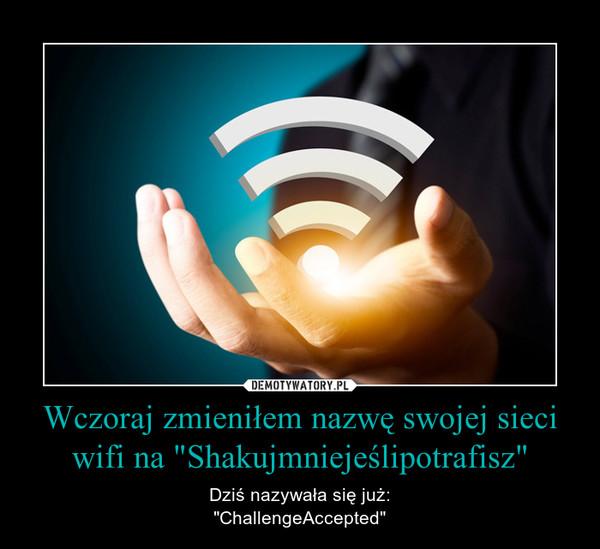 """Wczoraj zmieniłem nazwę swojej sieci wifi na """"Shakujmniejeślipotrafisz"""" – Dziś nazywała się już:""""ChallengeAccepted"""""""