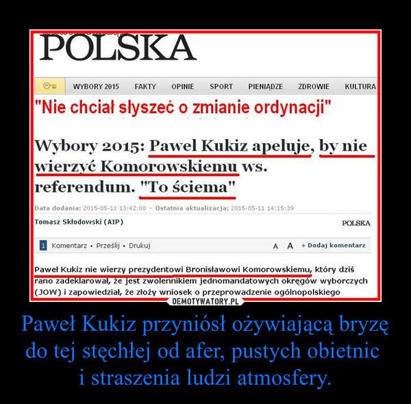 Paweł Kukiz przyniósł ożywiającą bryzę do tej stęchłej od afer, pustych obietnic i straszenia ludzi atmosfery. –