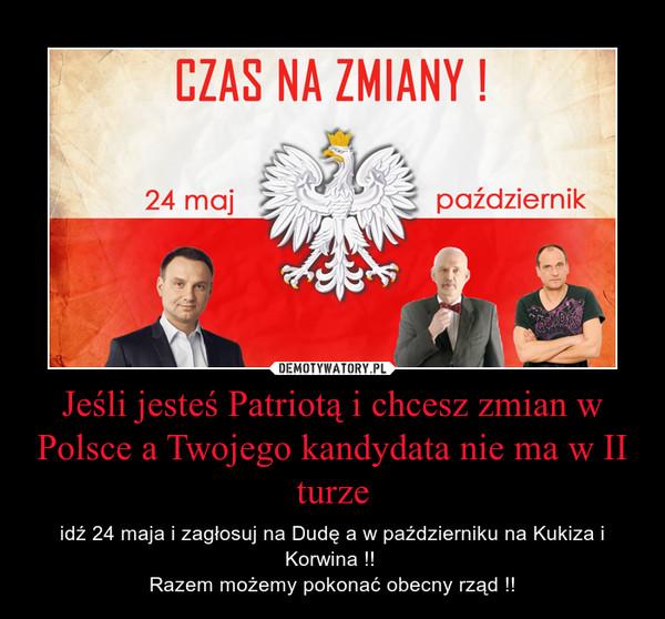 Jeśli jesteś Patriotą i chcesz zmian w Polsce a Twojego kandydata nie ma w II turze – idź 24 maja i zagłosuj na Dudę a w październiku na Kukiza i Korwina !! Razem możemy pokonać obecny rząd !!