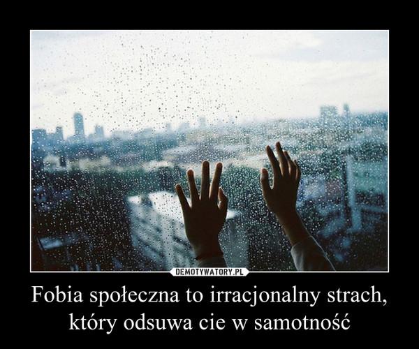 Fobia społeczna to irracjonalny strach,który odsuwa cie w samotność –