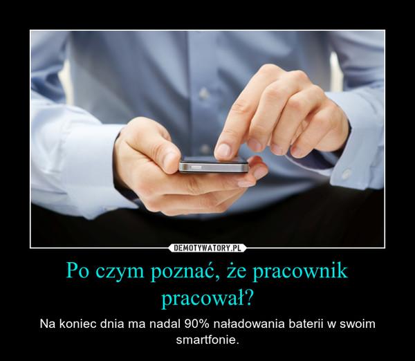 Po czym poznać, że pracownik pracował? – Na koniec dnia ma nadal 90% naładowania baterii w swoim smartfonie.