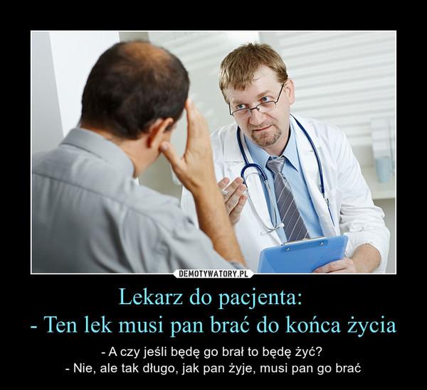 Lekarz do pacjenta: - Ten lek musi pan brać do końca życia – - A czy jeśli będę go brał to będę żyć? - Nie, ale tak długo, jak pan żyje, musi pan go brać