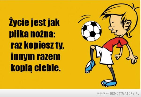 Życie jest jak piłka nożna –