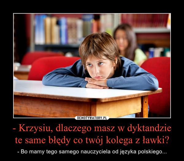 - Krzysiu, dlaczego masz w dyktandzie te same błędy co twój kolega z ławki? – - Bo mamy tego samego nauczyciela od języka polskiego...
