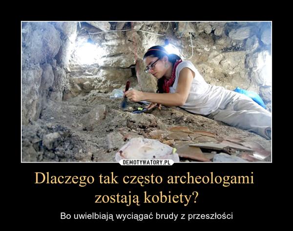 Dlaczego tak często archeologami zostają kobiety? – Bo uwielbiają wyciągać brudy z przeszłości