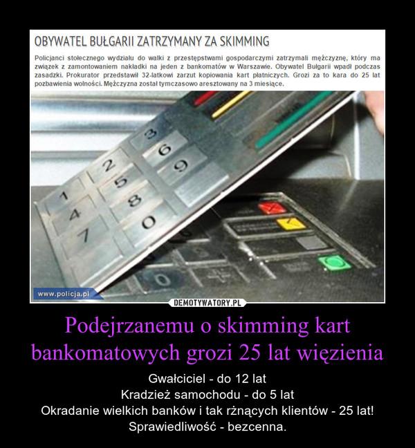 Podejrzanemu o skimming kart bankomatowych grozi 25 lat więzienia – Gwałciciel - do 12 latKradzież samochodu - do 5 latOkradanie wielkich banków i tak rżnących klientów - 25 lat!Sprawiedliwość - bezcenna.