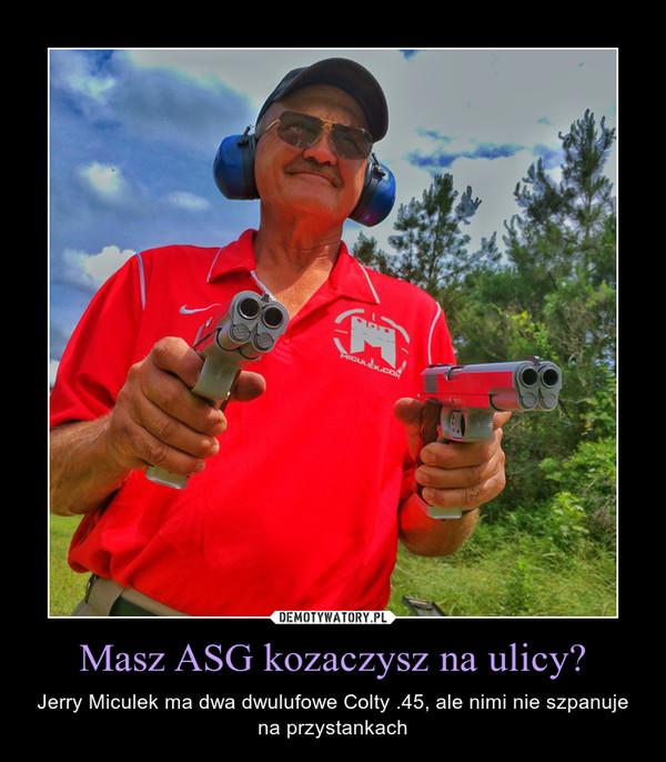 Masz ASG kozaczysz na ulicy? – Jerry Miculek ma dwa dwulufowe Colty .45, ale nimi nie szpanuje na przystankach