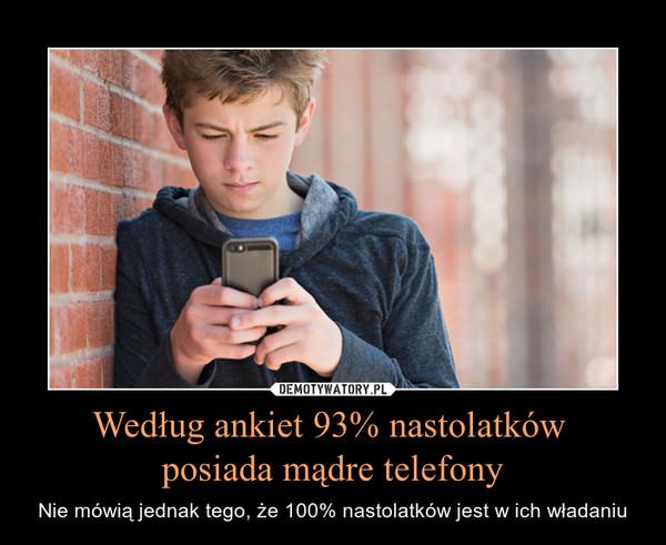 Według ankiet 93% nastolatków posiada mądre telefony – Nie mówią jednak tego, że 100% nastolatków jest w ich władaniu