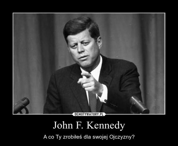 John F. Kennedy – A co Ty zrobiłeś dla swojej Ojczyzny?