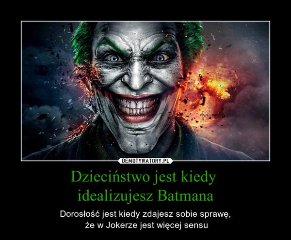 Dzieciństwo jest kiedy idealizujesz Batmana – Dorosłość jest kiedy zdajesz sobie sprawę, że w Jokerze jest więcej sensu