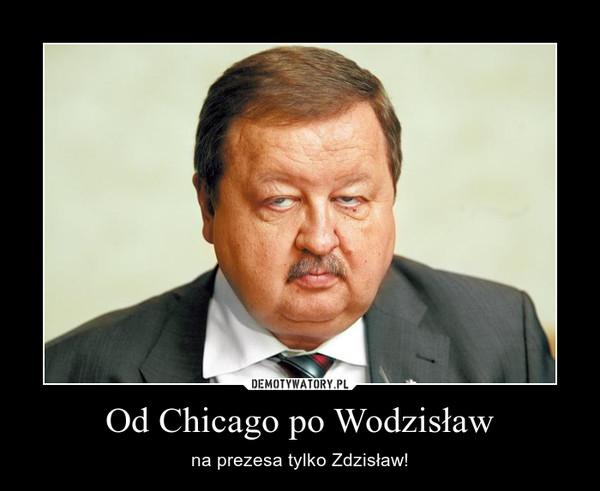 Od Chicago po Wodzisław – na prezesa tylko Zdzisław!