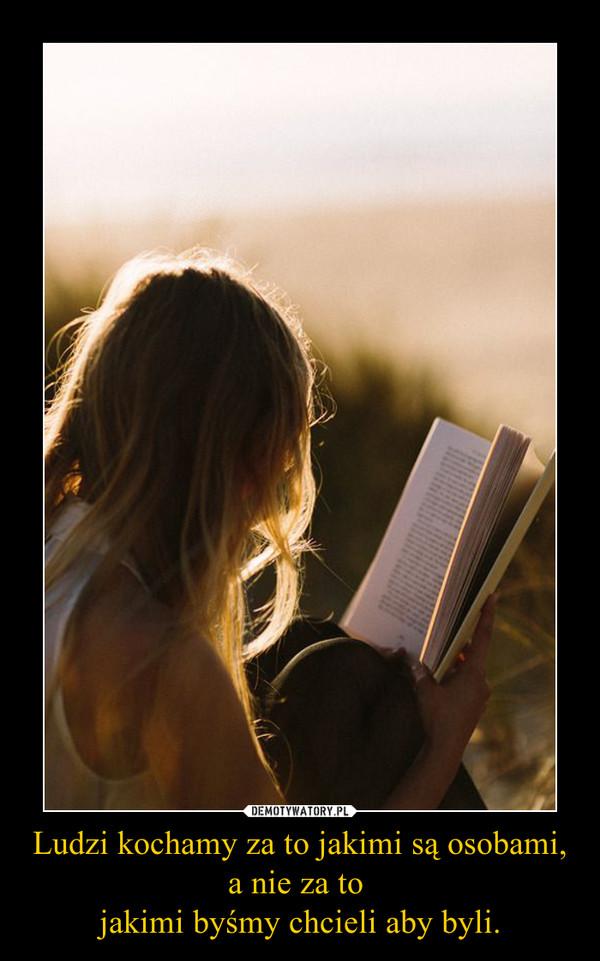 Ludzi kochamy za to jakimi są osobami,a nie za to jakimi byśmy chcieli aby byli. –